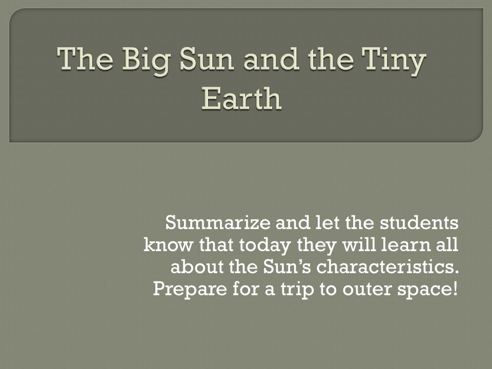 Summarize and let the students know that today they will learn all about the Sun's characteristics.
