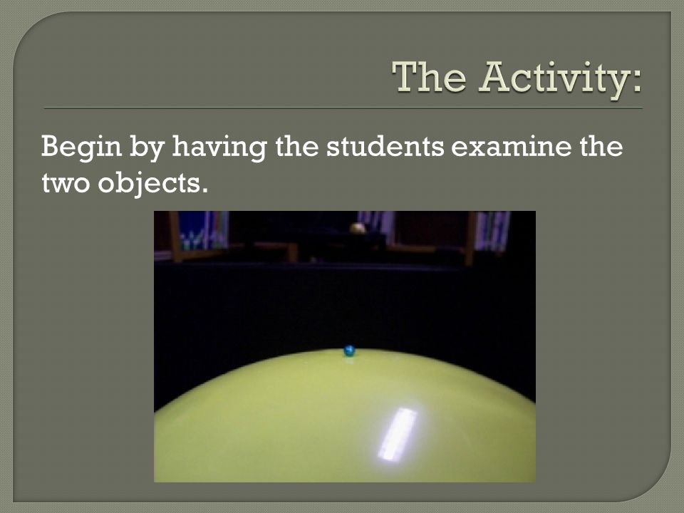 Begin by having the students examine the two objects.