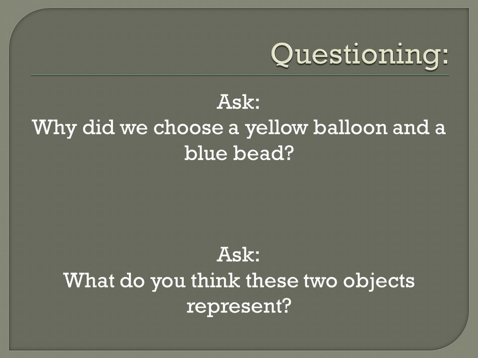 Ask: Why did we choose a yellow balloon and a blue bead.