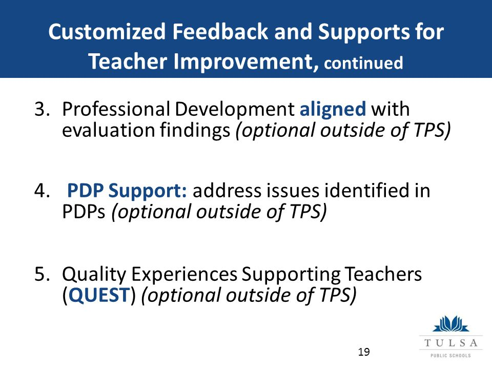 Customized Feedback and Supports for Teacher Improvement, continued 3.Professional Development aligned with evaluation findings (optional outside of TPS) 4.