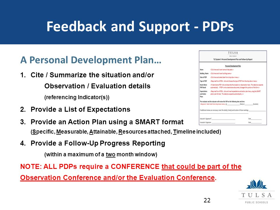 Feedback and Support - PDPs A Personal Development Plan… 1.Cite / Summarize the situation and/or Observation / Evaluation details (referencing Indicator(s)) 2.Provide a List of Expectations 3.Provide an Action Plan using a SMART format (Specific, Measurable, Attainable, Resources attached, Timeline included) 4.Provide a Follow-Up Progress Reporting (within a maximum of a two month window) NOTE: ALL PDPs require a CONFERENCE that could be part of the Observation Conference and/or the Evaluation Conference.