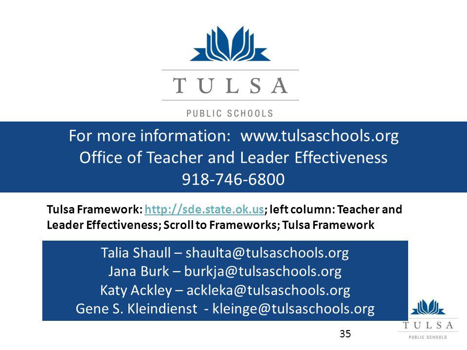 For more information: www.tulsaschools.org Office of Teacher and Leader Effectiveness 918-746-6800 Tulsa Framework: http://sde.state.ok.us; left column: Teacher and Leader Effectiveness; Scroll to Frameworks; Tulsa Frameworkhttp://sde.state.ok.us Talia Shaull – shaulta@tulsaschools.org Jana Burk – burkja@tulsaschools.org Katy Ackley – ackleka@tulsaschools.org Gene S.