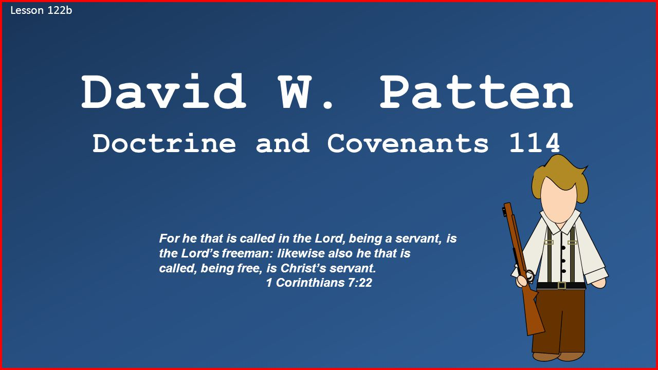 Lesson 122b David W. Patten Doctrine and Covenants 114 For he that is called in the Lord, being a servant, is the Lord's freeman: likewise also he tha