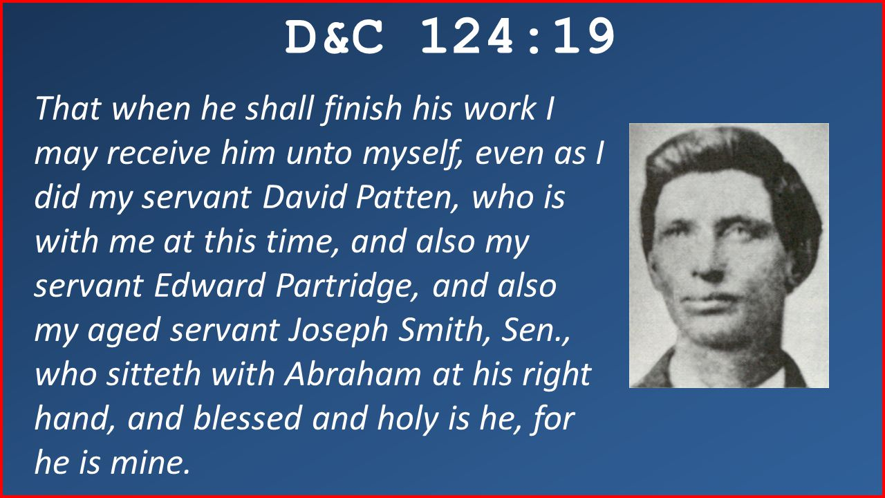 D&C 124:19 That when he shall finish his work I may receive him unto myself, even as I did my servant David Patten, who is with me at this time, and also my servant Edward Partridge, and also my aged servant Joseph Smith, Sen., who sitteth with Abraham at his right hand, and blessed and holy is he, for he is mine.