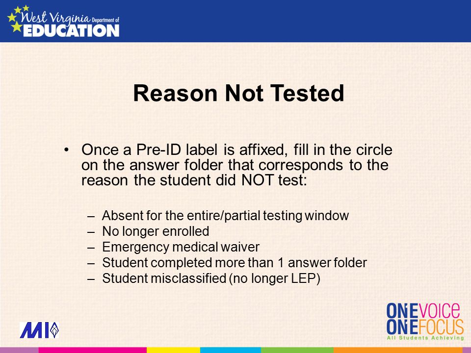 Reason Not Tested Once a Pre-ID label is affixed, fill in the circle on the answer folder that corresponds to the reason the student did NOT test: –Absent for the entire/partial testing window –No longer enrolled –Emergency medical waiver –Student completed more than 1 answer folder –Student misclassified (no longer LEP)
