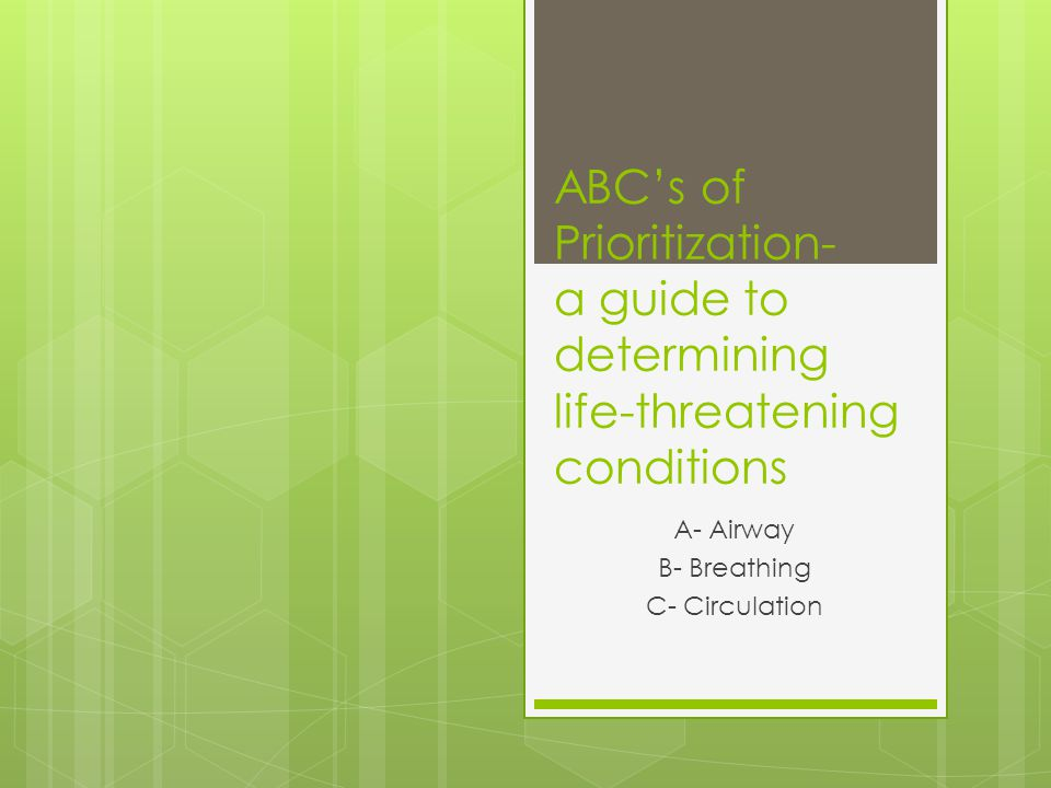 ABC's of Prioritization- a guide to determining life-threatening conditions A- Airway B- Breathing C- Circulation