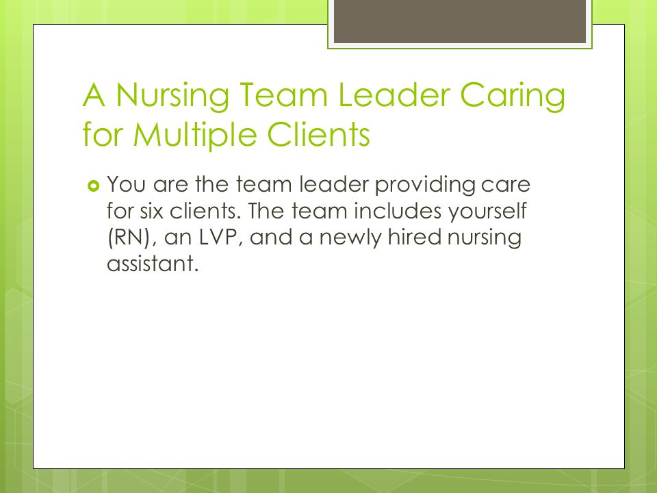 A Nursing Team Leader Caring for Multiple Clients  You are the team leader providing care for six clients.