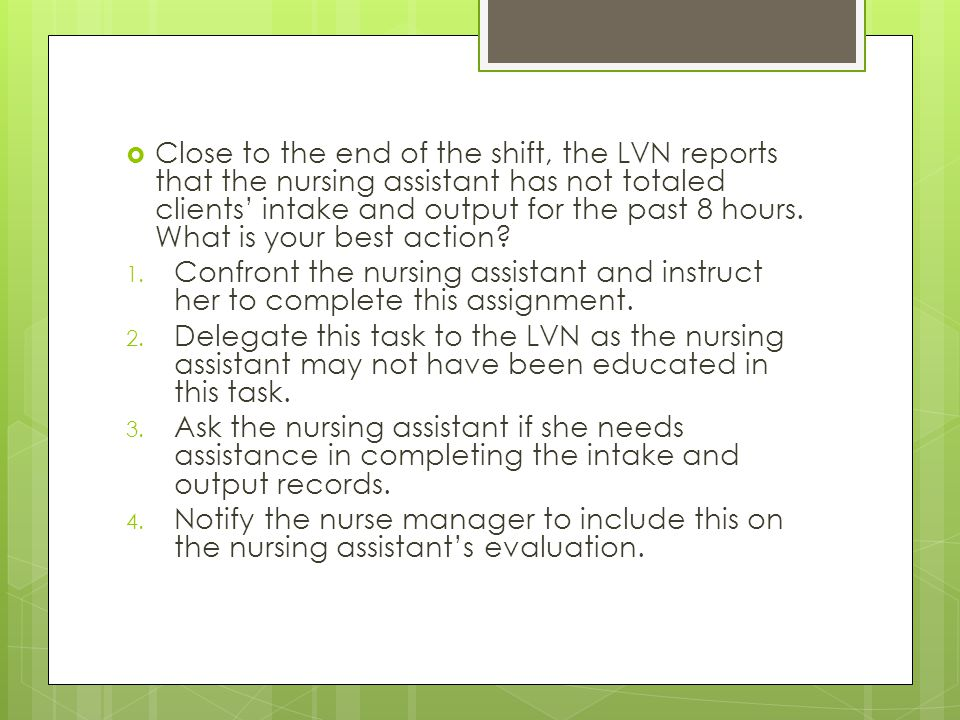  Close to the end of the shift, the LVN reports that the nursing assistant has not totaled clients' intake and output for the past 8 hours.