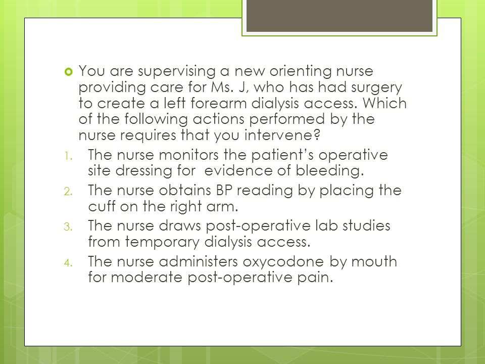  You are supervising a new orienting nurse providing care for Ms.