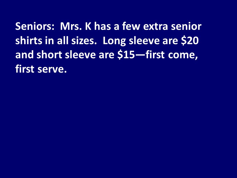 Seniors: Mrs. K has a few extra senior shirts in all sizes.