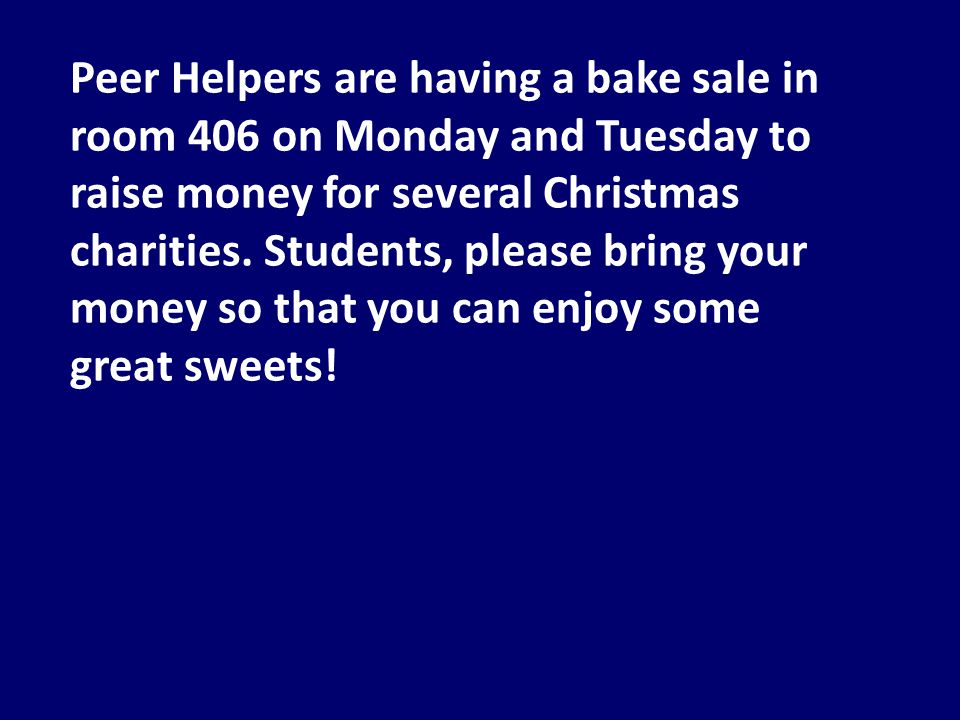 Peer Helpers are having a bake sale in room 406 on Monday and Tuesday to raise money for several Christmas charities.