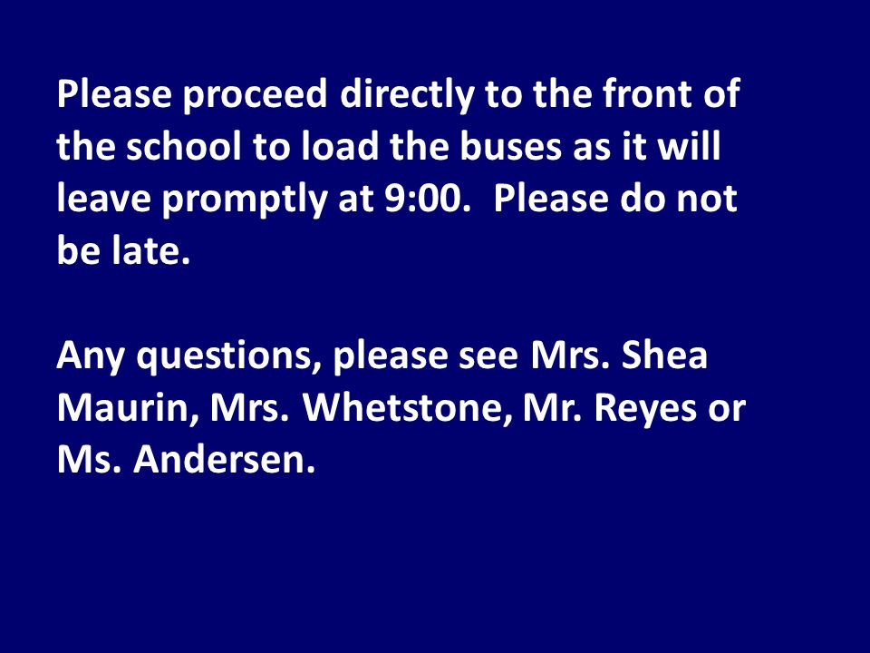Please proceed directly to the front of the school to load the buses as it will leave promptly at 9:00.
