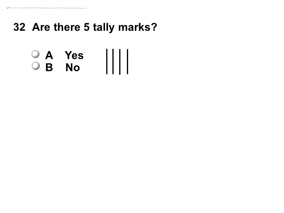 32Are there 5 tally marks A Yes B No
