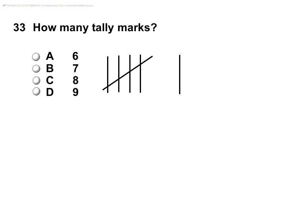 33How many tally marks A 6 B 7 C 8 D 9