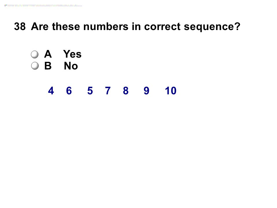 4 6 5 7 8 9 10 38Are these numbers in correct sequence A Yes B No