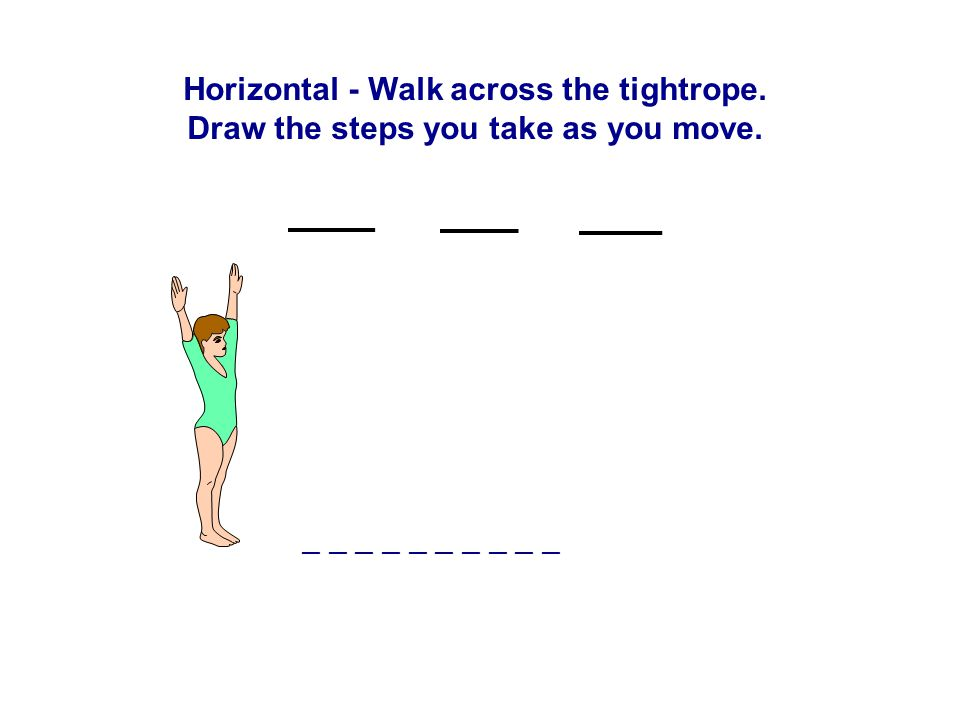 Horizontal - Walk across the tightrope. Draw the steps you take as you move. __ __ __ __ __
