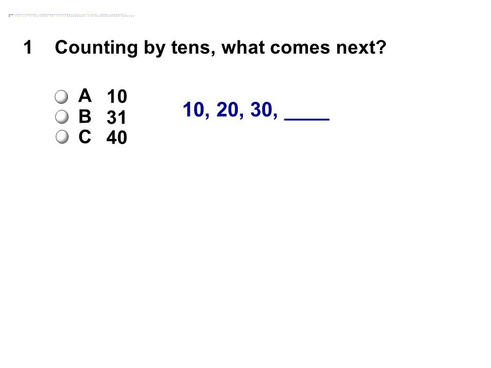 10, 20, 30, ____ 1Counting by tens, what comes next A 10 B 31 C 40