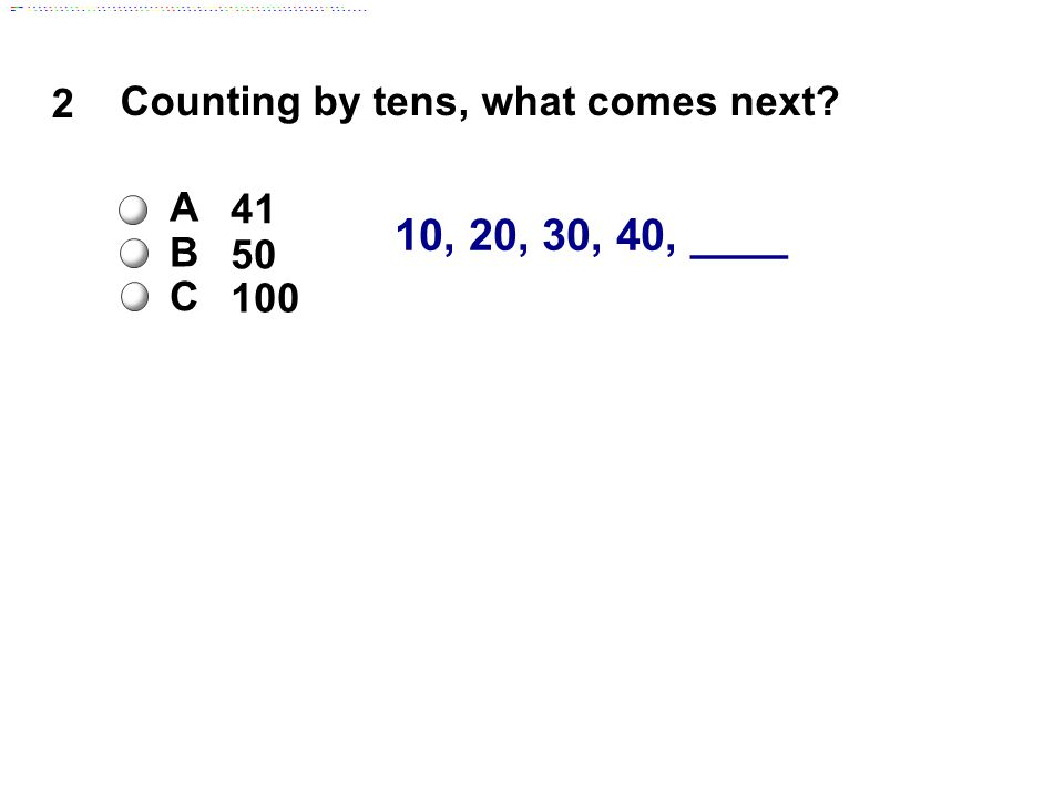 10, 20, 30, 40, ____ 2 Counting by tens, what comes next A 41 B 50 C 100