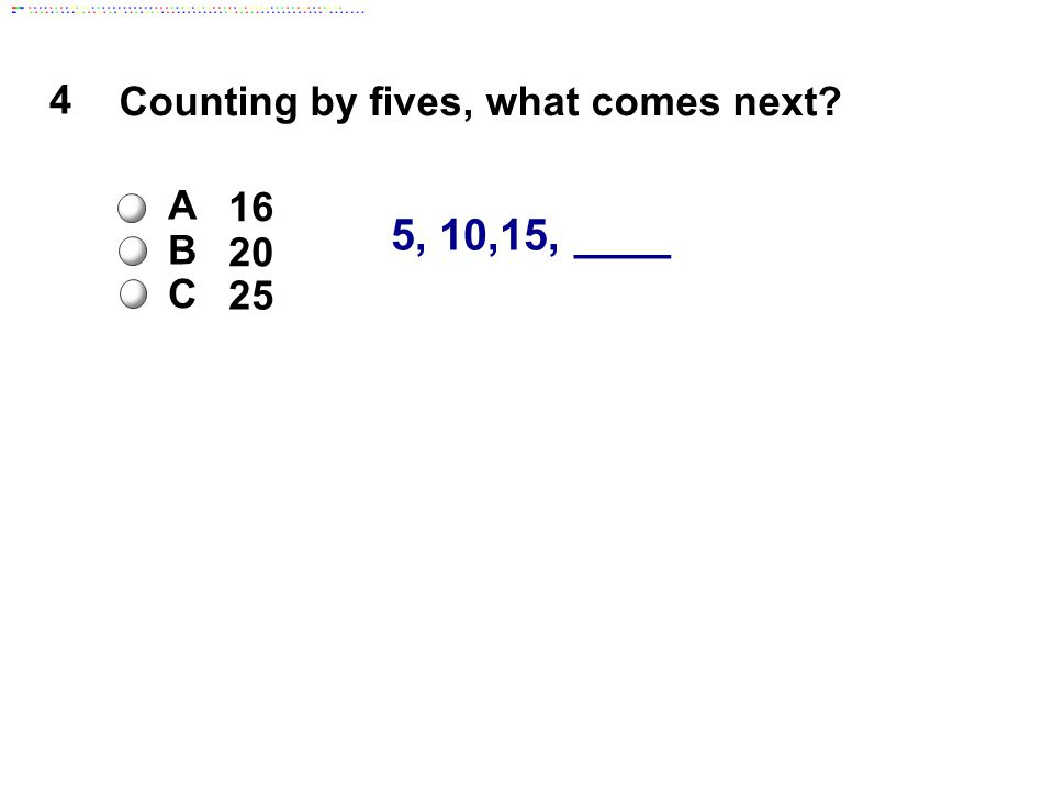 4 5, 10,15, ____ Counting by fives, what comes next A 16 B 20 C 25