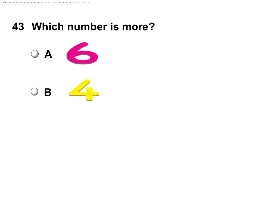 43Which number is more A B
