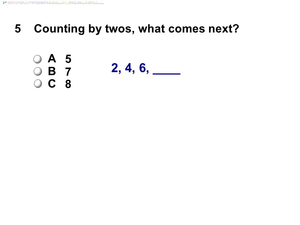 5 2, 4, 6, ____ Counting by twos, what comes next A 5 B 7 C 8