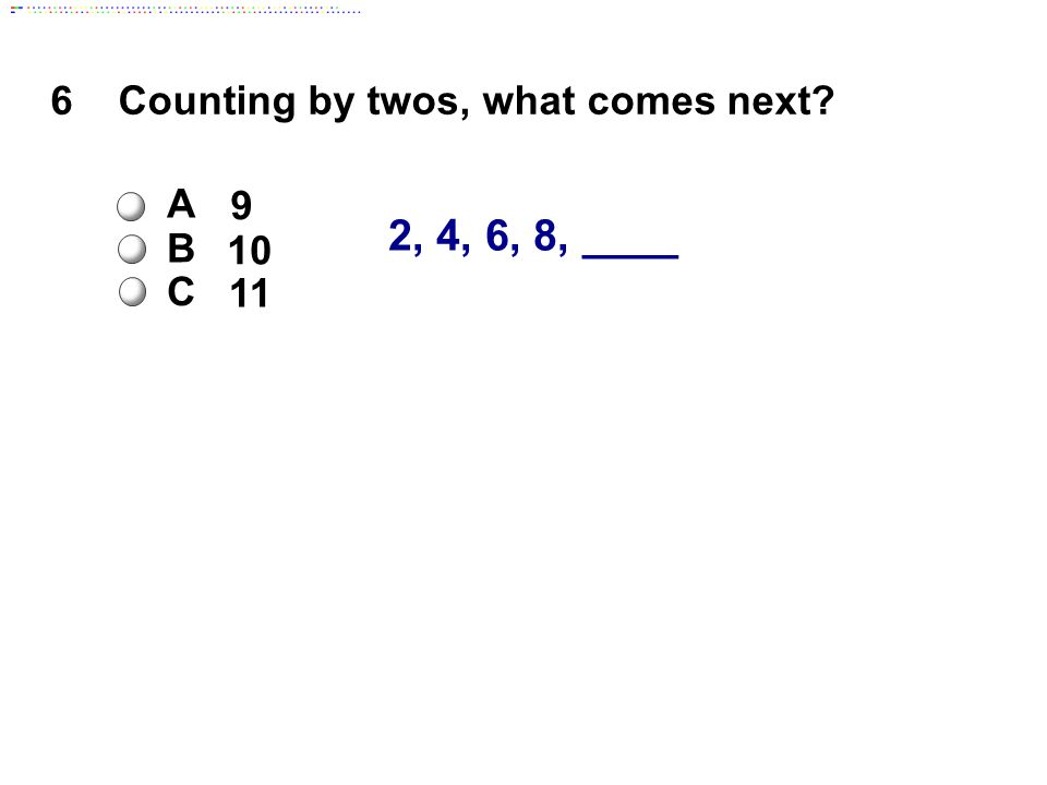 2, 4, 6, 8, ____ 6 Counting by twos, what comes next A 9 B 10 C 11