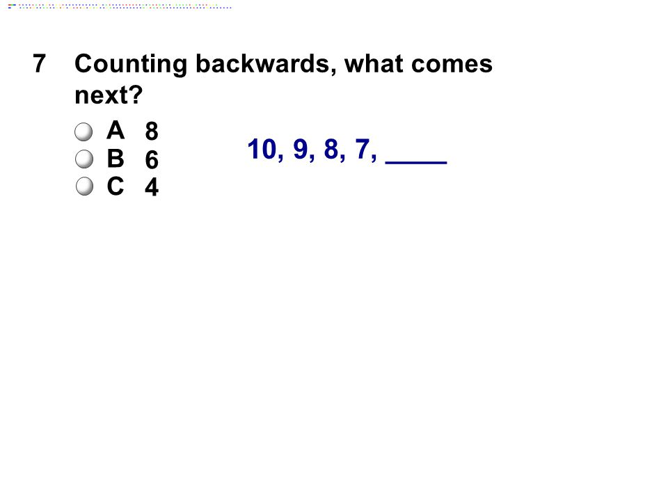 10, 9, 8, 7, ____ 7Counting backwards, what comes next A 8 B 6 C 4