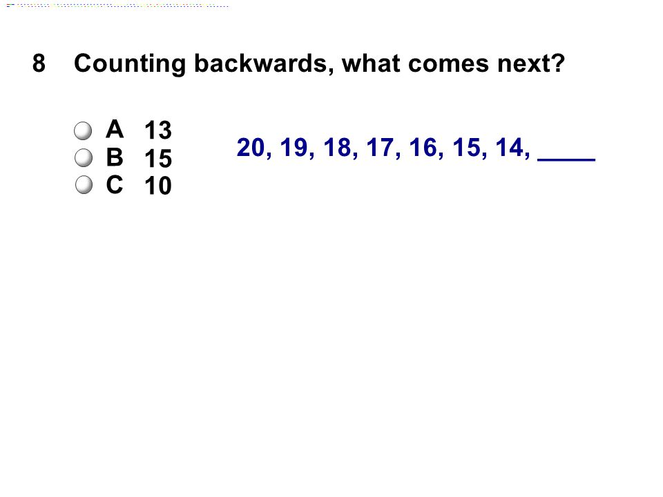 20, 19, 18, 17, 16, 15, 14, ____ 8Counting backwards, what comes next A 13 B 15 C 10