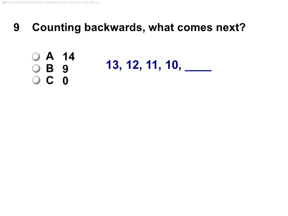 13, 12, 11, 10, ____ 9Counting backwards, what comes next A 14 B 9 C 0