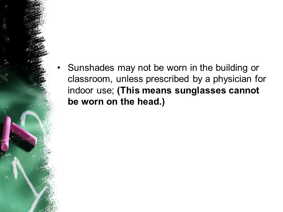 Sunshades may not be worn in the building or classroom, unless prescribed by a physician for indoor use; (This means sunglasses cannot be worn on the head.)