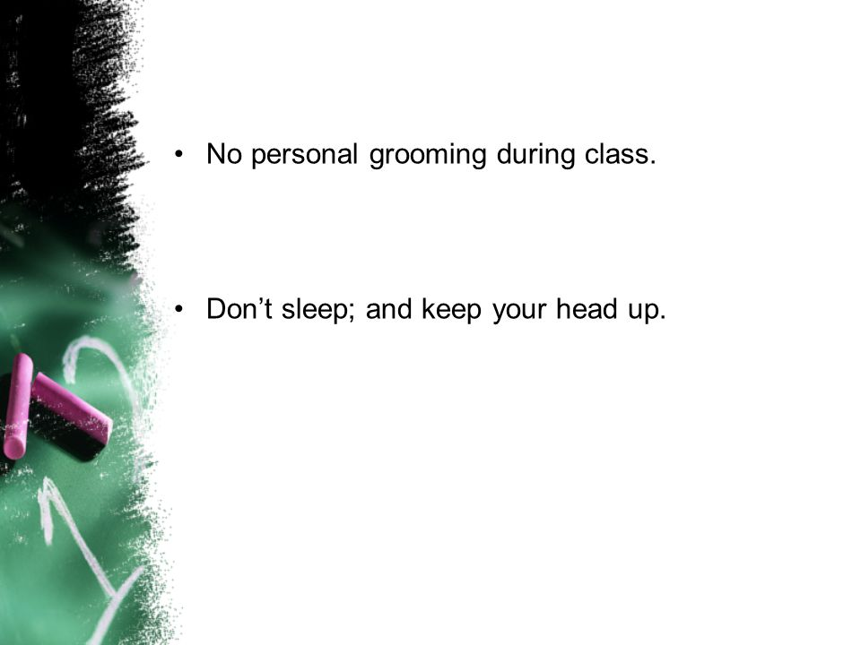 No personal grooming during class. Don't sleep; and keep your head up.