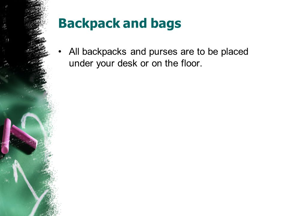 Backpack and bags All backpacks and purses are to be placed under your desk or on the floor.