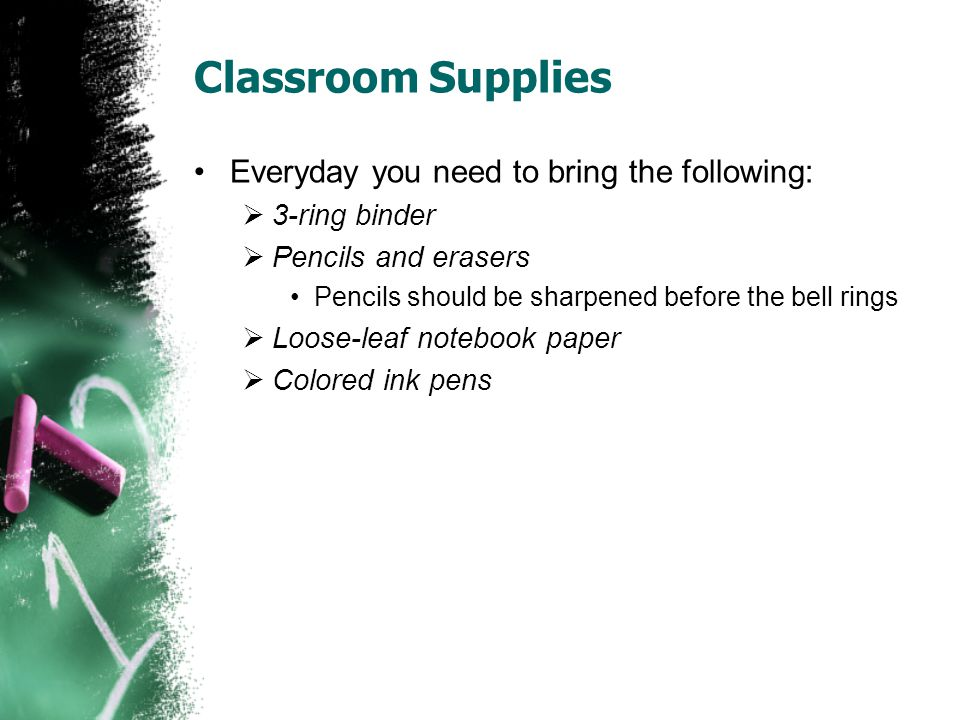 Classroom Supplies Everyday you need to bring the following:  3-ring binder  Pencils and erasers Pencils should be sharpened before the bell rings  Loose-leaf notebook paper  Colored ink pens