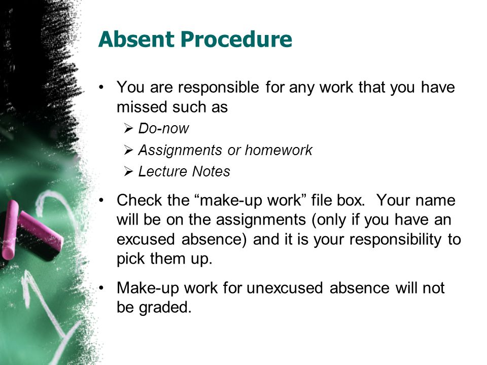 Absent Procedure You are responsible for any work that you have missed such as  Do-now  Assignments or homework  Lecture Notes Check the make-up work file box.