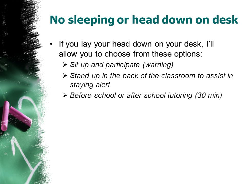 No sleeping or head down on desk If you lay your head down on your desk, I'll allow you to choose from these options:  Sit up and participate (warning)  Stand up in the back of the classroom to assist in staying alert  Before school or after school tutoring (30 min)