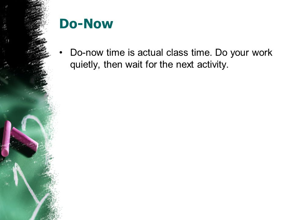 Do-Now Do-now time is actual class time. Do your work quietly, then wait for the next activity.