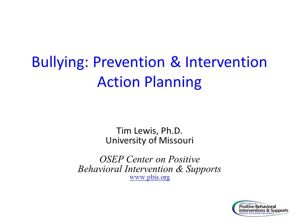 Bullying: Prevention & Intervention Action Planning Tim Lewis, Ph.D. University of Missouri OSEP Center on Positive Behavioral Intervention & Supports