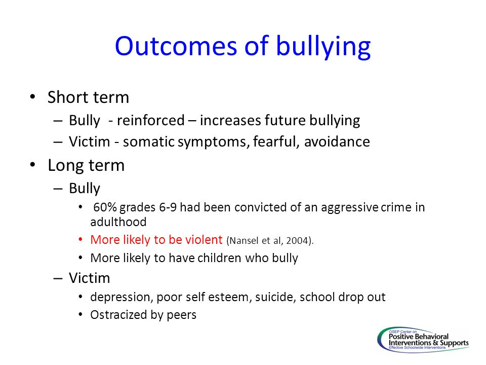 Outcomes of bullying Short term – Bully - reinforced – increases future bullying – Victim - somatic symptoms, fearful, avoidance Long term – Bully 60%