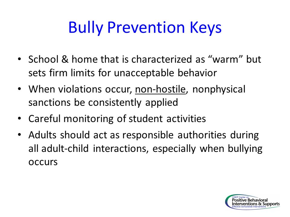 Bully Prevention Keys School & home that is characterized as warm but sets firm limits for unacceptable behavior When violations occur, non-hostile, nonphysical sanctions be consistently applied Careful monitoring of student activities Adults should act as responsible authorities during all adult-child interactions, especially when bullying occurs