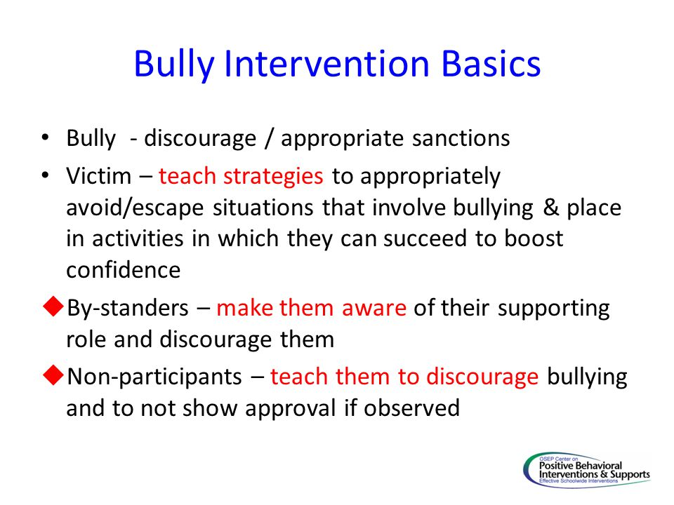 Bully Intervention Basics Bully - discourage / appropriate sanctions Victim – teach strategies to appropriately avoid/escape situations that involve bullying & place in activities in which they can succeed to boost confidence  By-standers – make them aware of their supporting role and discourage them  Non-participants – teach them to discourage bullying and to not show approval if observed
