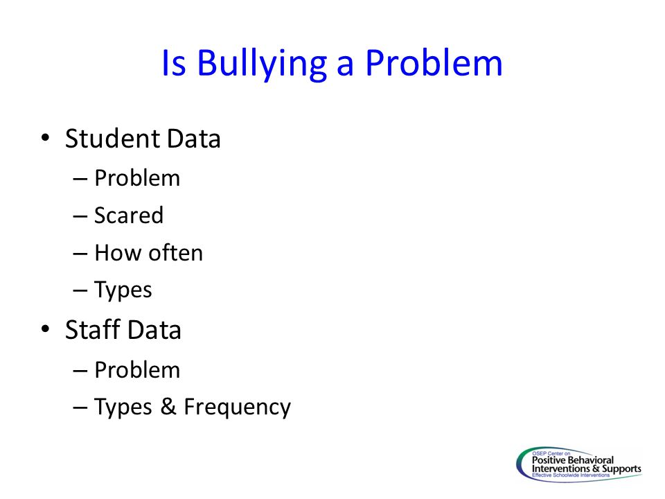Is Bullying a Problem Student Data – Problem – Scared – How often – Types Staff Data – Problem – Types & Frequency
