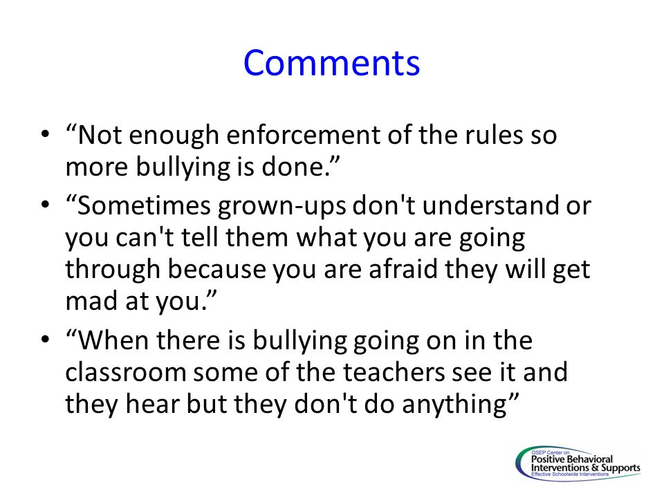 Comments Not enough enforcement of the rules so more bullying is done. Sometimes grown-ups don t understand or you can t tell them what you are going through because you are afraid they will get mad at you. When there is bullying going on in the classroom some of the teachers see it and they hear but they don t do anything