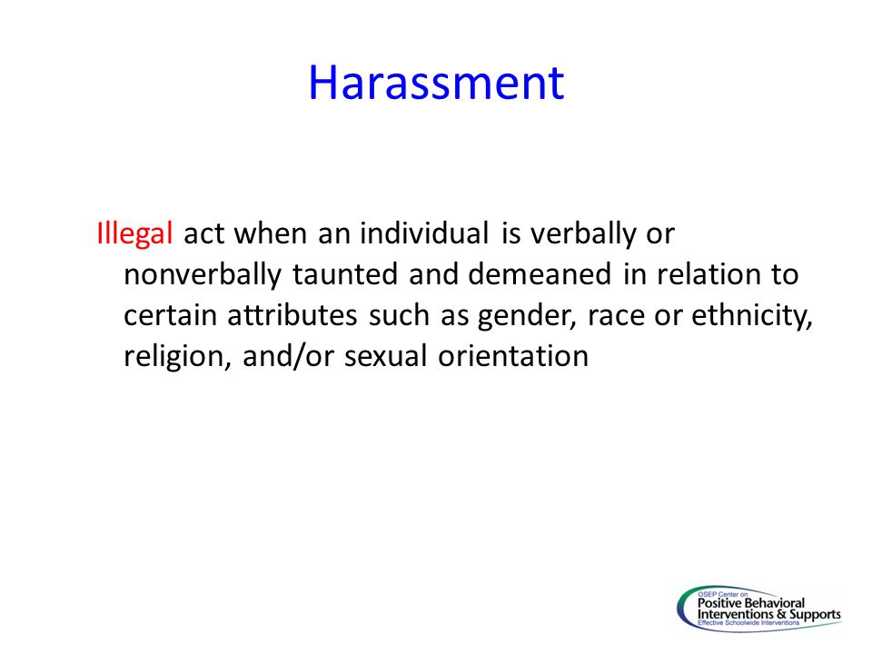 Harassment Illegal act when an individual is verbally or nonverbally taunted and demeaned in relation to certain attributes such as gender, race or et
