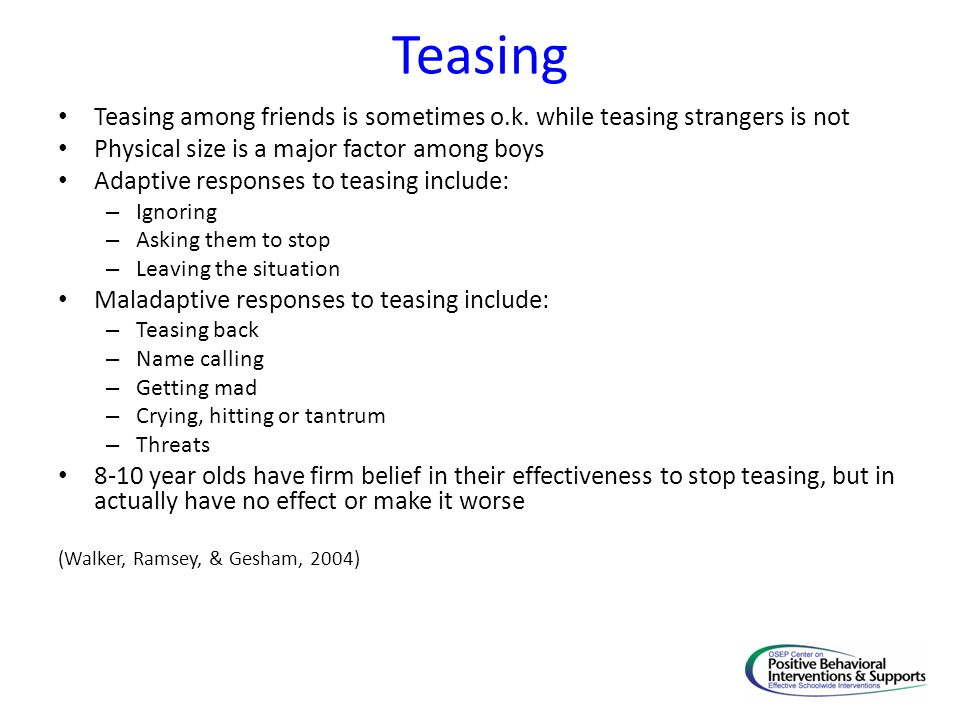 Teasing Teasing among friends is sometimes o.k. while teasing strangers is not Physical size is a major factor among boys Adaptive responses to teasin