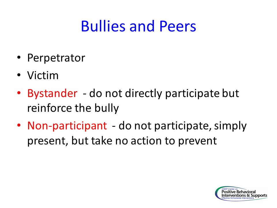 Bullies and Peers Perpetrator Victim Bystander - do not directly participate but reinforce the bully Non-participant - do not participate, simply present, but take no action to prevent