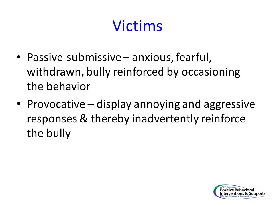 Victims Passive-submissive – anxious, fearful, withdrawn, bully reinforced by occasioning the behavior Provocative – display annoying and aggressive r
