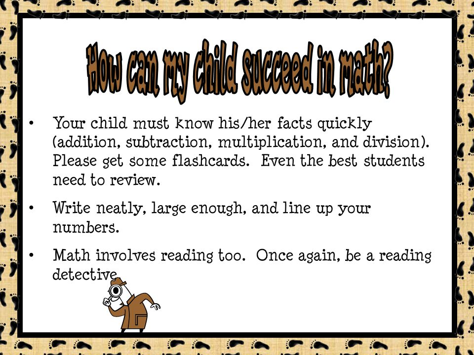 Your child must know his/her facts quickly (addition, subtraction, multiplication, and division).