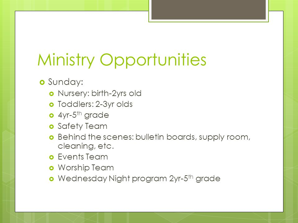 Ministry Opportunities  Sunday:  Nursery: birth-2yrs old  Toddlers: 2-3yr olds  4yr-5 th grade  Safety Team  Behind the scenes: bulletin boards, supply room, cleaning, etc.