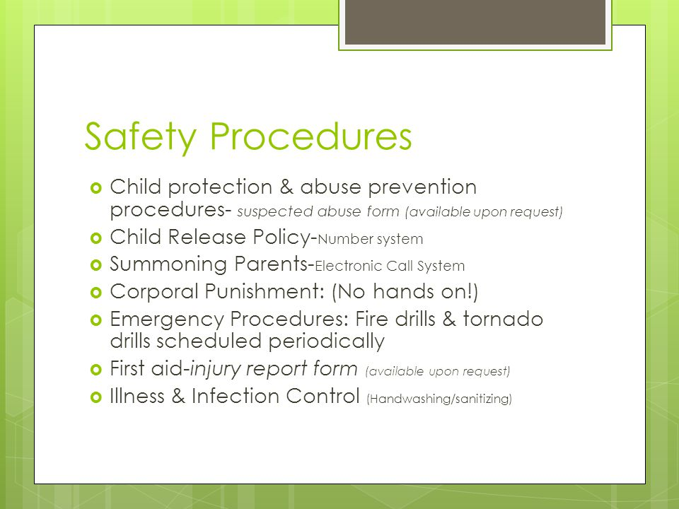 Safety Procedures  Child protection & abuse prevention procedures- suspected abuse form (available upon request)  Child Release Policy- Number system  Summoning Parents- Electronic Call System  Corporal Punishment: (No hands on!)  Emergency Procedures: Fire drills & tornado drills scheduled periodically  First aid-injury report form (available upon request)  Illness & Infection Control (Handwashing/sanitizing)