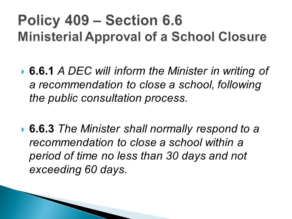  6.6.1 A DEC will inform the Minister in writing of a recommendation to close a school, following the public consultation process.  6.6.3 The Minist